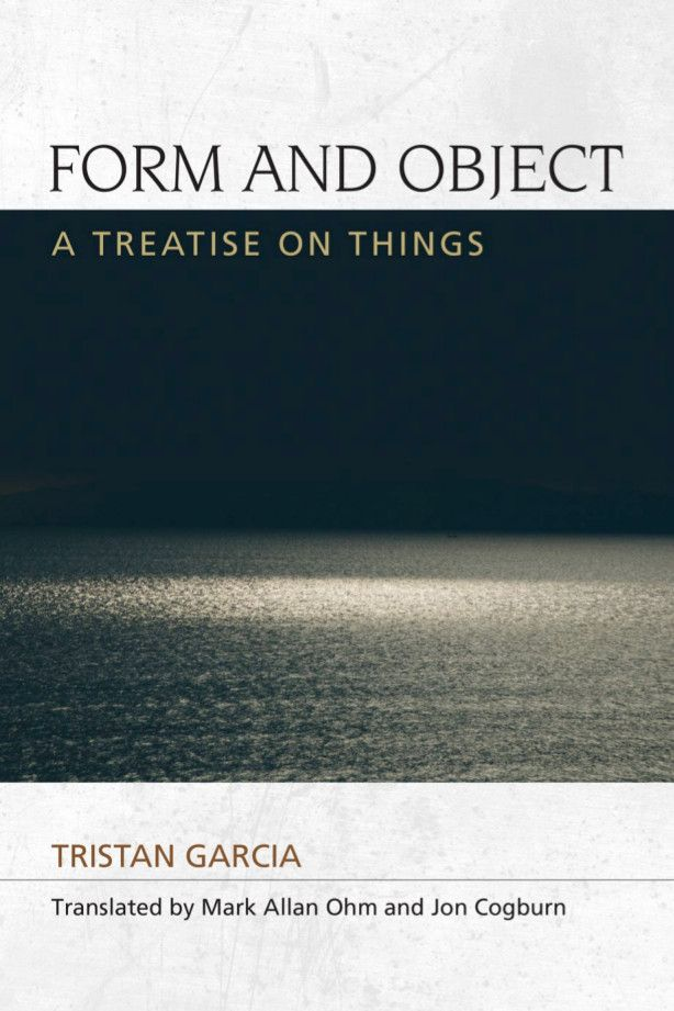 Tristan Garcia: Form and Object: A Treatise on Things (2011–) — Monoskop Log