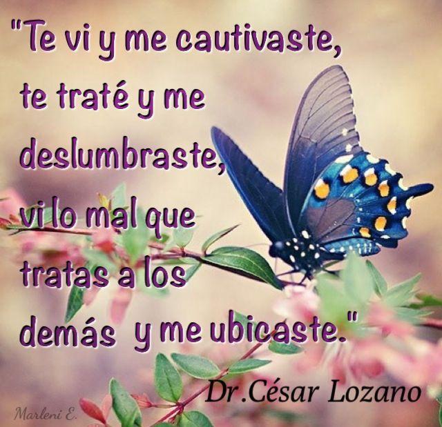 """""""Te vi y me cautivaste, te traté y me deslumbraste, vi lo mal que tratas a los demás y me ubicaste."""" Dr. César Lozano. #MarleniEscobar"""