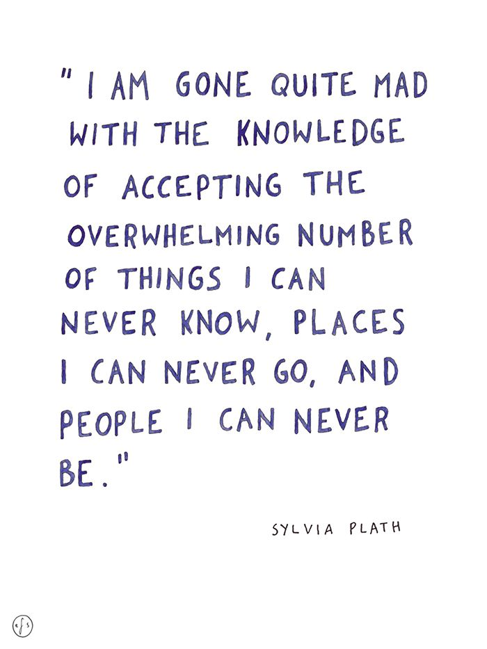 I am gone quite mad with the knowledge of accepting the overwhelming number of things I can never know, places I can never go, and people I can never be. - Sylvia Plath