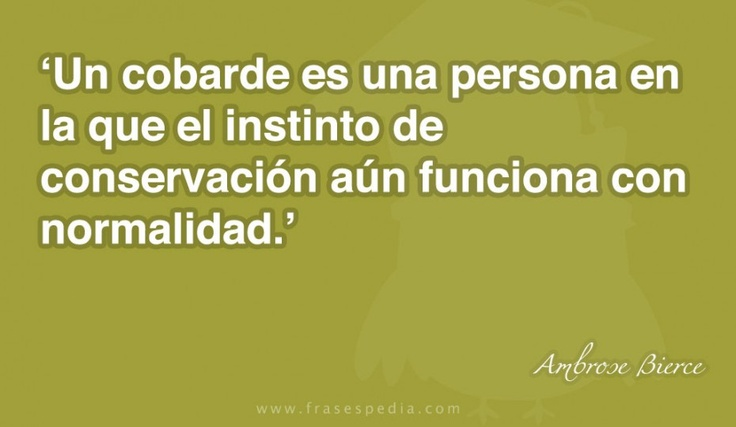 Un cobarde es una persona en la que el instinto de conservación aún funciona con normalidad.