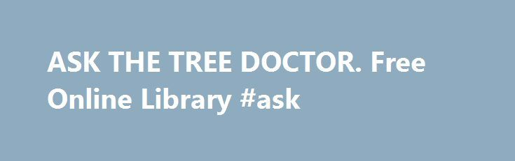 ASK THE TREE DOCTOR. Free Online Library #ask http://questions.nef2.com/ask-the-tree-doctor-free-online-library-ask/  #ask doctor online free # ASK THE TREE DOCTOR. Please welcome our new volunteer Tree Doctor, Howard Burnett. A 31-year veteran of the U.S. Forest Service, Burnett served in the National Forest System area and in State and Private Forestry. After retiring in 1986, he worked part-time for AMERICAN FORESTS, the National Association of State Foresters, and the Conservation…