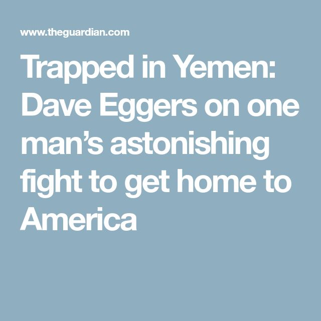 Trapped in Yemen: Dave Eggers on one man's astonishing fight to get home to America