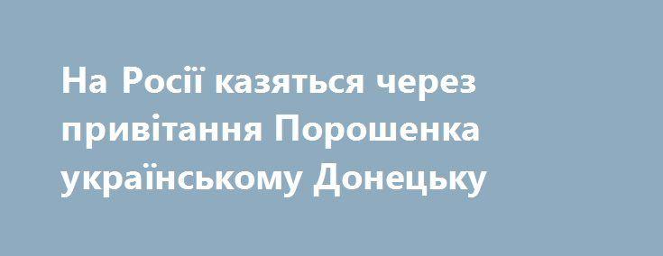 На Росії казяться через привітання Порошенка українському Донецьку https://www.depo.ua/ukr/life/na-rosiyi-kazyatsya-cherez-privitannya-poroshenka-ukrayinskomu-donecku-20170827629148  Перший заступник голови комітету Ради Федерації з оборони та безпеки Франц Клінцевич заявив, що привітання президента України Петра Порошенка на адресу жителів Донецька з нагоди Дня міста є знущанням