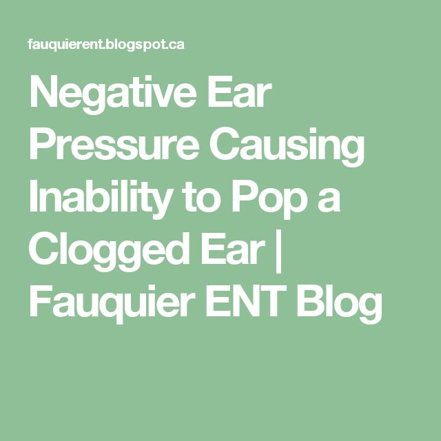Negative Ear Pressure Causing Inability to Pop a Clogged Ear | Fauquier ENT Blog