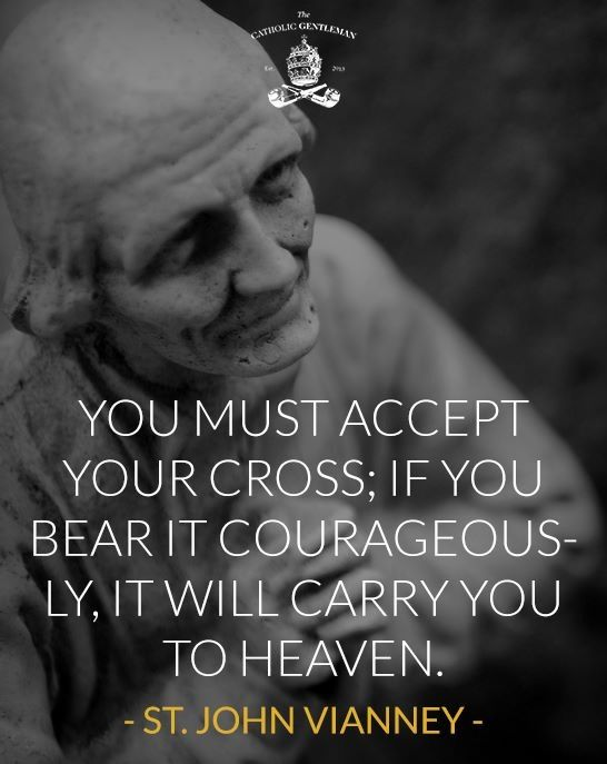 """You must accept your cross. If you carry it courageouslyit will carry you to heaven."" - . John Vianney"