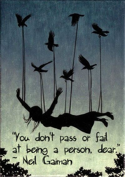 You don't pass or fail at being a person, dear - Neil Gaiman I need to remember this. I am too hard on myself.