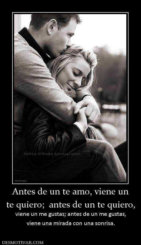 Antes de un te amo, viene un te quiero;  antes de un te quiero,  viene un me gustas; antes de un me gustas, viene una mirada con una sonrisa.