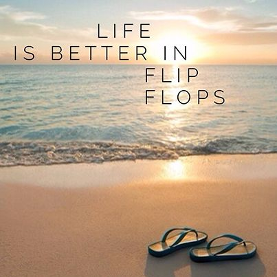 life is better in flip flops -- maybe only thing better is bare feet!