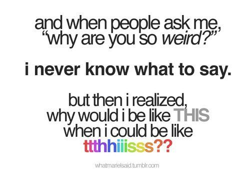i guess if i actually said this answer then i would not be called weird. i'd be called crazy.: Life, Quotes Worth, Random Things, Social Media, Pretty Things, Called Weird, Quotable Quotes, Girl Power, Called Crazy
