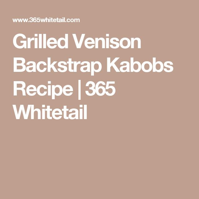 Grilled Venison Backstrap Kabobs Recipe | 365 Whitetail
