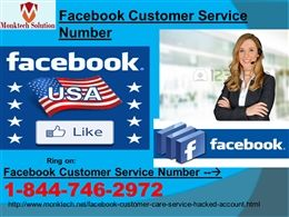Are you on search of Facebook Customer Service Number? Call 1-844-746-2972 There are many ways to avail Facebook Customer Service Number from our experts but the best way is our toll-free number 1-844-746-2972 which will connect you to the experts who are always ready to help their customers at anytime because they know that the annoying Facebook issues can be popped out at anytime. More explore, visit here:- http://www.monktech.net/facebook-customer-care-service-hacked-account.html