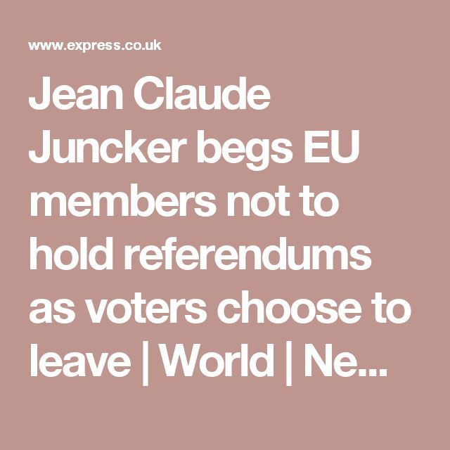 Jean Claude Juncker begs EU members not to hold referendums as voters choose to leave | World | News | Daily Express