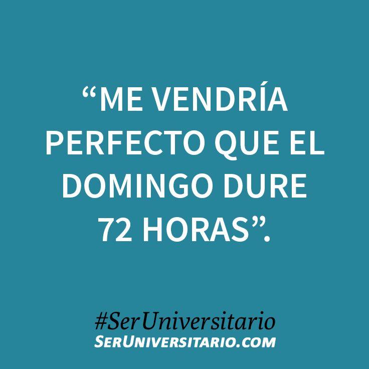 """""""Me vendría perfecto que el domingo dure 72 horas"""". #SerUniversitario"""