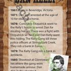 Wanted posters providing information about each member of the infamous Kelly Gang.  Four posters showing the main events that lead to the siege at ...