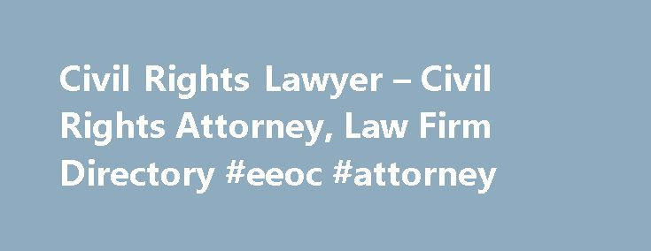 Civil Rights Lawyer – Civil Rights Attorney, Law Firm Directory #eeoc #attorney http://attorney.remmont.com/civil-rights-lawyer-civil-rights-attorney-law-firm-directory-eeoc-attorney/ #civil attorney Browse Civil Rights Lawyers by Location Need help with a Civil Rights matter? You've come to the right place. If you were the victim of police brutality, discrimination, or have had other constitutionally protected rights violated, a civil rights lawyer may be able to help. Other examples of…
