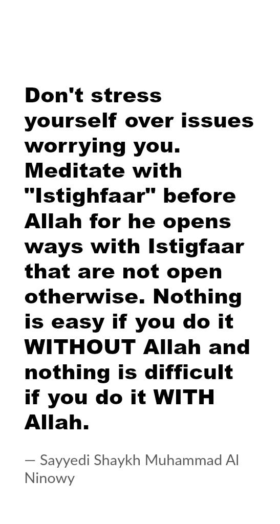 """Don't stress yourself over issues worrying you. Meditate with """"Istighfaar"""" before Allah for he opens ways with Istigfaar that are not open otherwise. Nothing is easy if you do it WITHOUT Allah and nothing is difficult if you do it WITH Allah. — Sayyedi Shaykh Muhammad Al Ninowy"""
