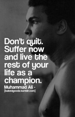 Don't quit -- remember all of this hard work now will give you the means to be a champion for others tomorrow.