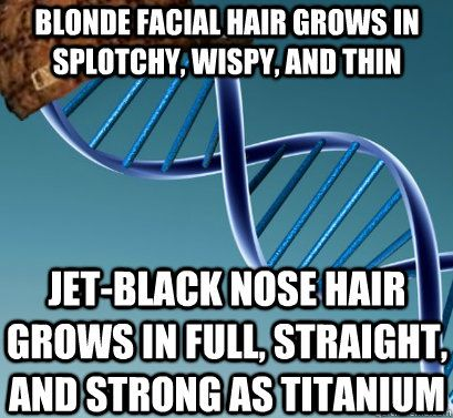BLONDE FACIAL HAIR GROWS IN SPLOTCHY, WISPY, AND THIN JET-BLACK NOSE HAIR GROWS IN FULL, STRAIGHT, AND STRONG AS TITANIUM