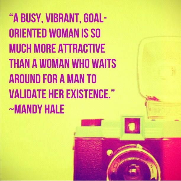 A busy, vibrant, goal-oriented woman is so much more attractive than a woman who waits around for a man to validate her existence - Mandy Hale