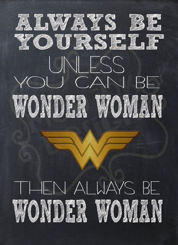 Always be Yourself unless you can be wander woman then always be wonder woman.