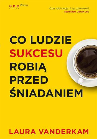 Co ludzie sukcesu robią przed śniadaniem książka - Laura Vanderkam - Księgarnia ekonomiczna onepress.pl