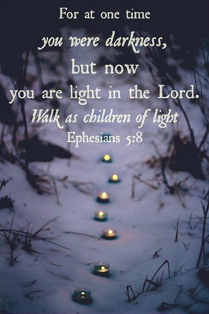 Ephesians 5:8 - walk as children of light! <3 Live joyfully, live graciously, live lovingly.