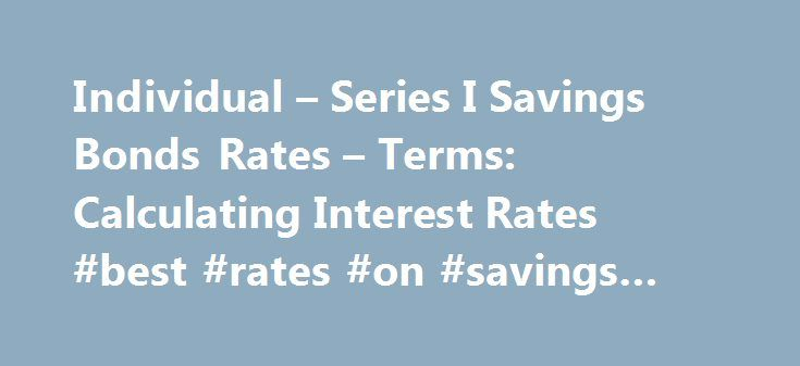 Individual – Series I Savings Bonds Rates – Terms: Calculating Interest Rates #best #rates #on #savings #accounts http://savings.remmont.com/individual-series-i-savings-bonds-rates-terms-calculating-interest-rates-best-rates-on-savings-accounts/  RESEARCH CENTER We're pleased to hear from our customers regarding their satisfaction with our website....