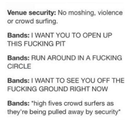 I know! At the concert I went to all of the security guards were like NO CROWD SURFING and then I see like ten people crowd surfing XD