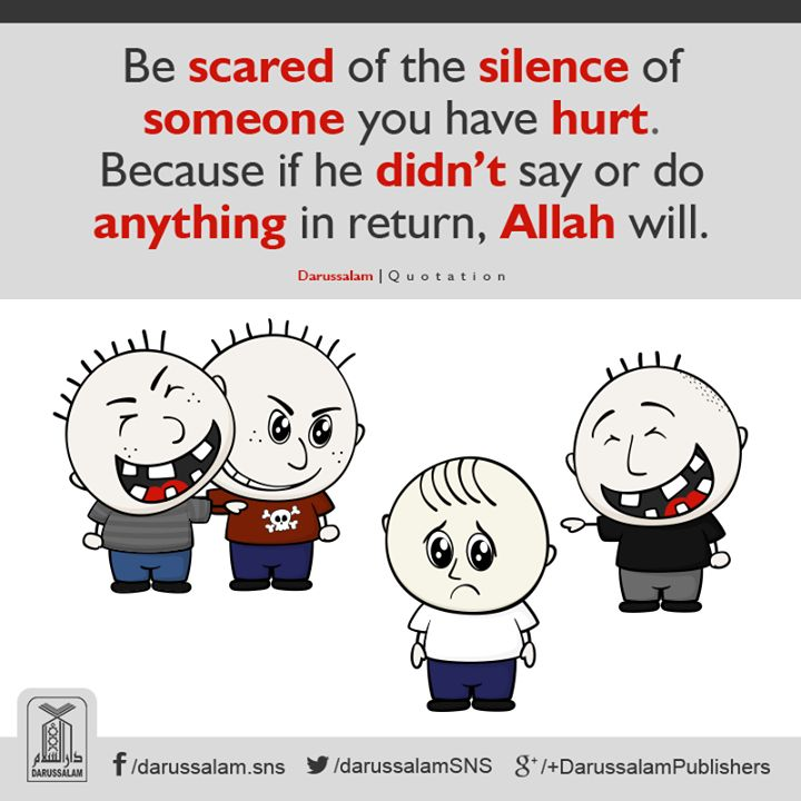 Be scared of the silence of someone you have hurt. (Consequences of our deeds/actions)