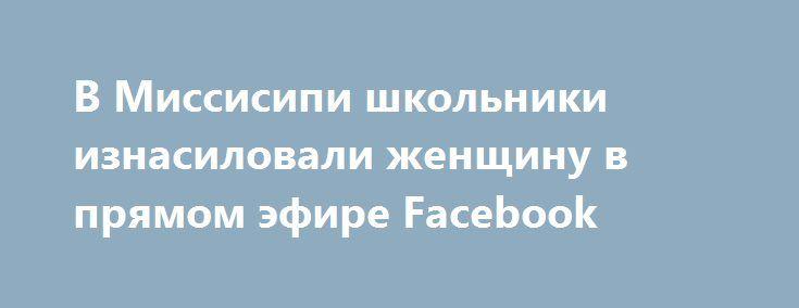 В Миссисипи школьники изнасиловали женщину в прямом эфире Facebook https://apral.ru/2017/07/14/v-missisipi-shkolniki-iznasilovali-zhenshhinu-v-pryamom-efire-facebook.html  Трое школьников, проживающих в городе Галфпорт, находящемся в Миссисипи (США), изнасиловали женщину. Они заставляли её, выкладывая прямую трансляцию в Facebook, заняться с ними оральным сексом. Во время этого женщина подвергалась избиениям. Также американские подростки таскали свою жертву за волосы. При этом они обвиняли…