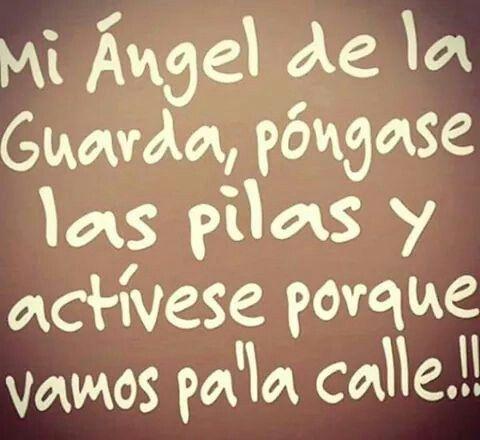 Mi ángel de la guarda, póngase las pilas y actívese que vamos pa' la calle