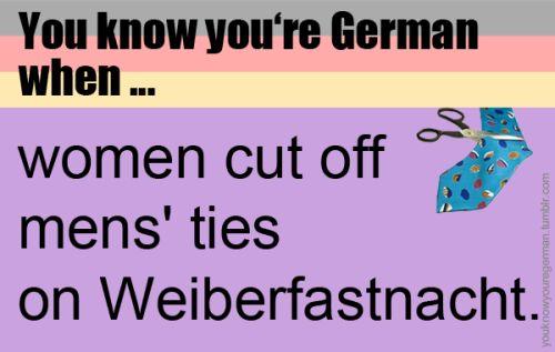 Du weißt, dass du Deutsch bist, wenn …Frauen den Männern an Weiberfastnacht die Krawatten abschneiden.