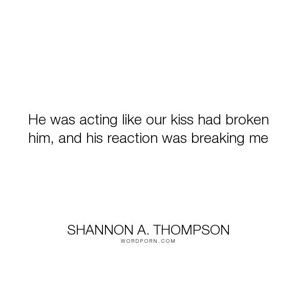 """Shannon A. Thompson - """"He was acting like our kiss had broken him, and his reaction was breaking me"""". relationships, heartbreak, sadness, kiss, kissing, broken-heart, love-quotes, love-hurts, broken, unrequited-love, teenagers, young-adult-romance, passionate-love, angst, breaking-up, young-love, heartbroken, lovers-sadness, star-crossed-lovers, tension, love, kissing-quotes, sad-love, young-lovers, young-adult-paranormal, star-crossed, teen-love, kissing-you, star-crossed-loved, torn-apart…"""