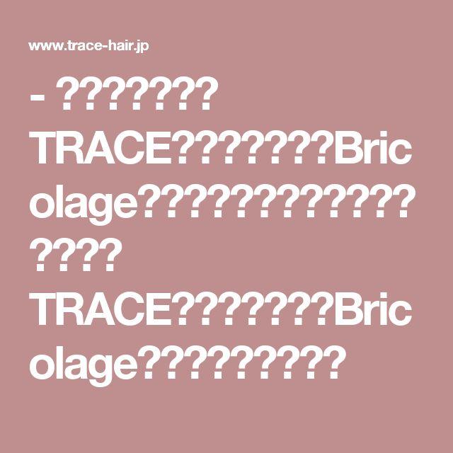 - 高槻市・美容室 TRACE(トレース)・Bricolage(ブリコラージュ)高槻市・美容室 TRACE(トレース)・Bricolage(ブリコラージュ)