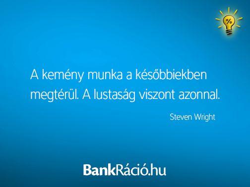 A kemény munka a későbbiekben megtérül. A lustaság viszont azonnal. - Steven Wright, www.bankracio.hu idézet
