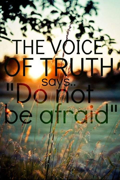 """The voice of truth says, ""do not be afraid!"" - The Voice of Truth by Casting Crowns (watch a live performance)."