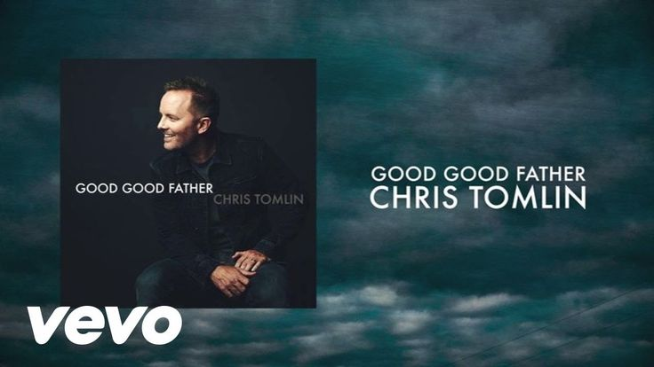 Chris Tomlin - Good Good Father  Missing my wonderful earthly Dad, but OH, SO thankful for my Good Good (Heavenly) Father!
