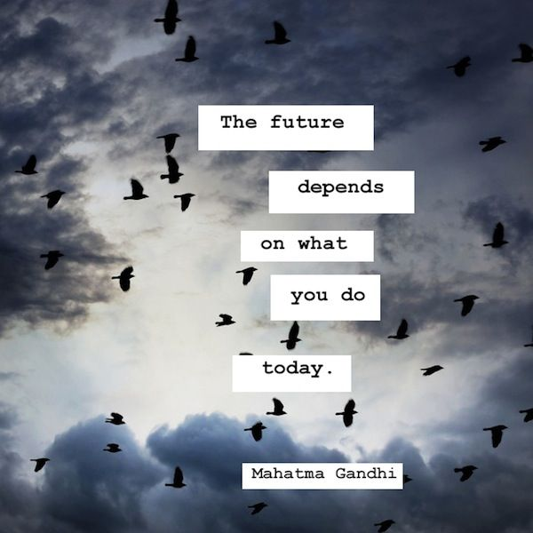 The future depends on what you do today. – Mahatma Gandhi