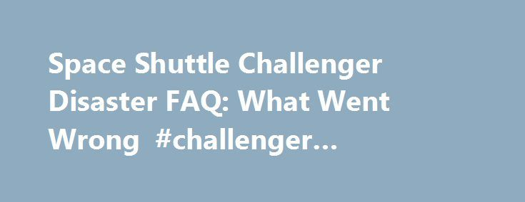 Space Shuttle Challenger Disaster FAQ: What Went Wrong #challenger #spacecraft http://sudan.nef2.com/space-shuttle-challenger-disaster-faq-what-went-wrong-challenger-spacecraft/  # Space Shuttle Challenger Disaster FAQ: What Went Wrong The space shuttle Challenger STS-51L spaceflight ended in tragedy on Jan. 28, 1986 73 seconds after liftoff. This week marks the somber 25th anniversary of the accident that killed seven astronauts aboard NASA s space shuttle Challenger less than two minutes…