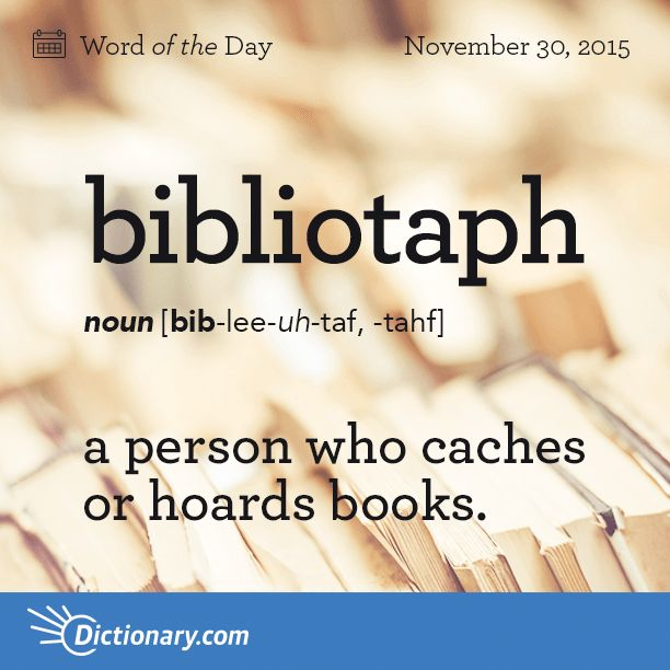 Dictionary.com's Word of the Day - bibliotaph - a person who caches or hoards books.