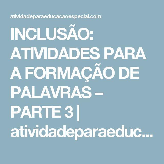 INCLUSÃO: ATIVIDADES PARA A FORMAÇÃO DE PALAVRAS – PARTE 3      atividadeparaeducacaoespecial.com