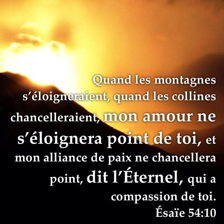 Mon amour ne s'éloignera pas de toi. Esaïe 54:10 Quand les montagnes s'éloigneraient, Quand les collines chancelleraient, mon amour ne s'éloignera point de toi, Et mon alliance de paix ne chancellera point, Dit l'Eternel, qui a compassion de toi.