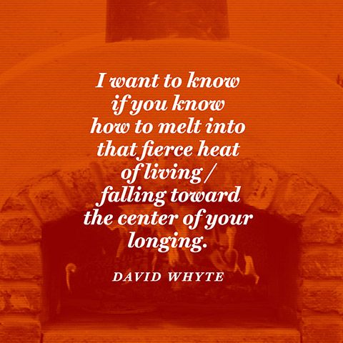 I want to know / if you know / how to melt into that fierce heat of living / falling toward/the center of your longing. — David Whyte