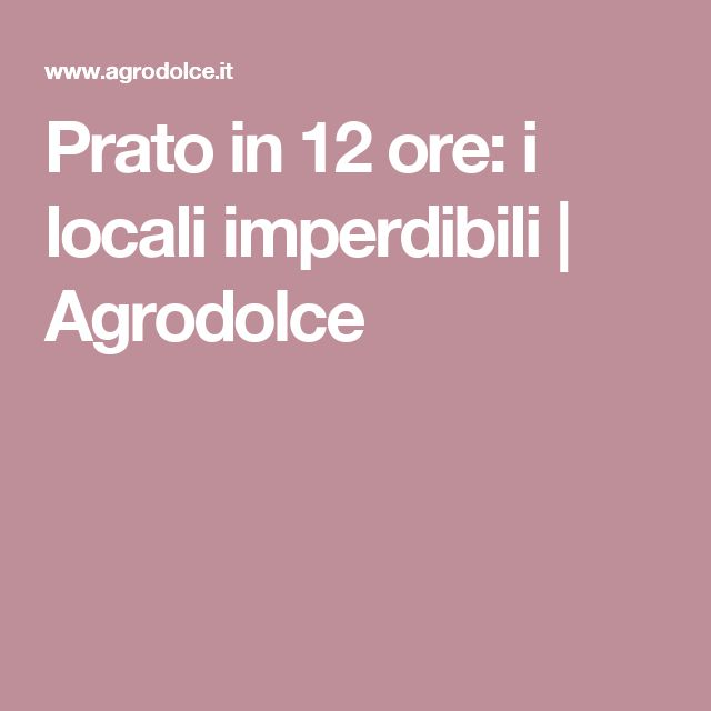 Prato in 12 ore: i locali imperdibili | Agrodolce