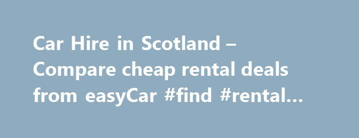 Car Hire in Scotland – Compare cheap rental deals from easyCar #find #rental #homes http://renta.remmont.com/car-hire-in-scotland-compare-cheap-rental-deals-from-easycar-find-rental-homes/  #car rental scotland #Search for car hire in Scotland Hire a car in Scotland with easyCar the low cost, online car hire specialist. With locations right across Scotland, including major cities, airports and tourist destinations, we provide cheap and convenient car rental wherever you choose to visit. From…