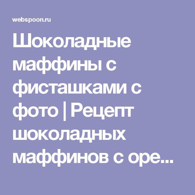 Шоколадные маффины с фисташками с фото | Рецепт шоколадных маффинов с орехами на Webspoon.ru