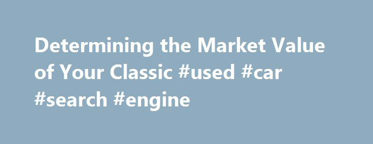 Determining the Market Value of Your Classic #used #car #search #engine http://cars.nef2.com/determining-the-market-value-of-your-classic-used-car-search-engine/  #find car value # Inspect and Rate the Exterior By Tony and Michele Hamer. Classic Cars Expert Body Stand 3 feet in front of each headlight and taillight so that you can view the side panels at an angle to inspect for waves or bulges or any signs of poorly done body repair. Check for paint blisters for signs of rust, especially…