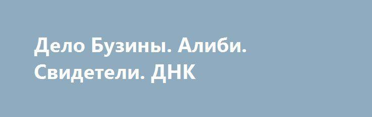 Дело Бузины. Алиби. Свидетели. ДНК http://rusdozor.ru/2016/07/14/delo-buziny-alibi-svideteli-dnk/  Хотите посмотреть, почему их отпустили?