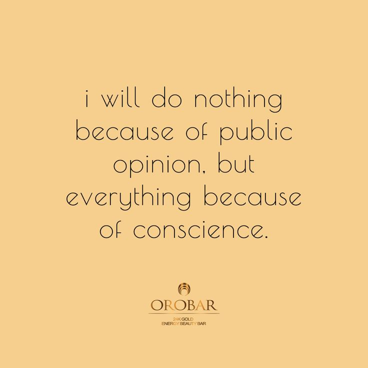 I will do nothing because of public opinion, but everything because of conscience.