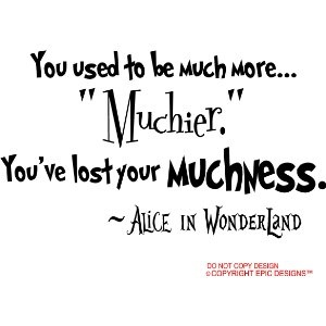 "Alice in Wonderland. You used to be much more.... ""Muchier."" You've lost your Muchness."